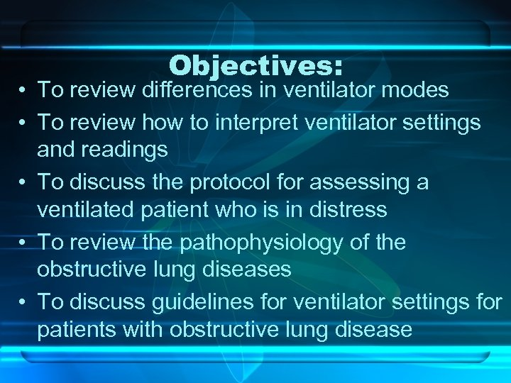 Objectives: • To review differences in ventilator modes • To review how to interpret