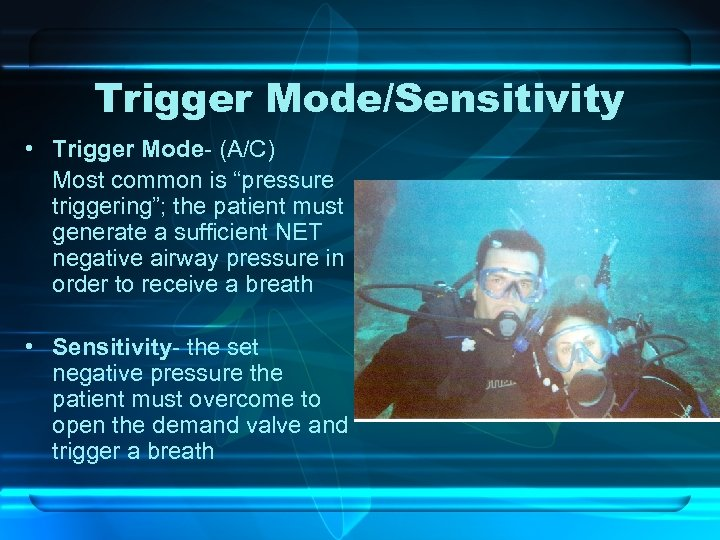"Trigger Mode/Sensitivity • Trigger Mode- (A/C) Most common is ""pressure triggering""; the patient must"