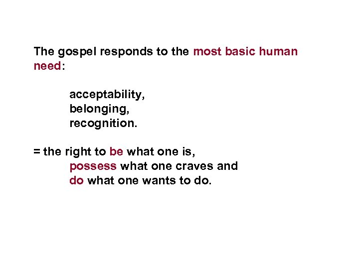 The gospel responds to the most basic human need: acceptability, belonging, recognition. = the