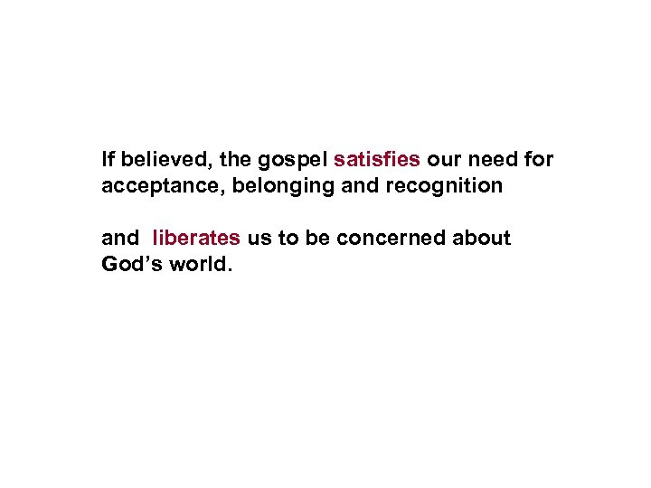If believed, the gospel satisfies our need for acceptance, belonging and recognition and liberates