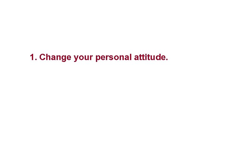 1. Change your personal attitude.
