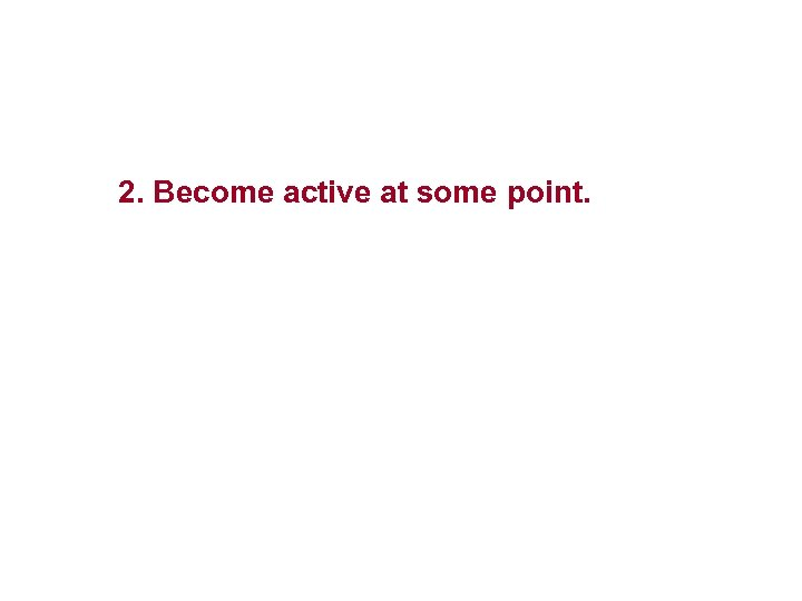 2. Become active at some point.