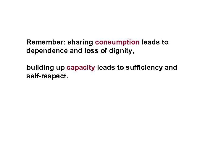 Remember: sharing consumption leads to dependence and loss of dignity, building up capacity leads