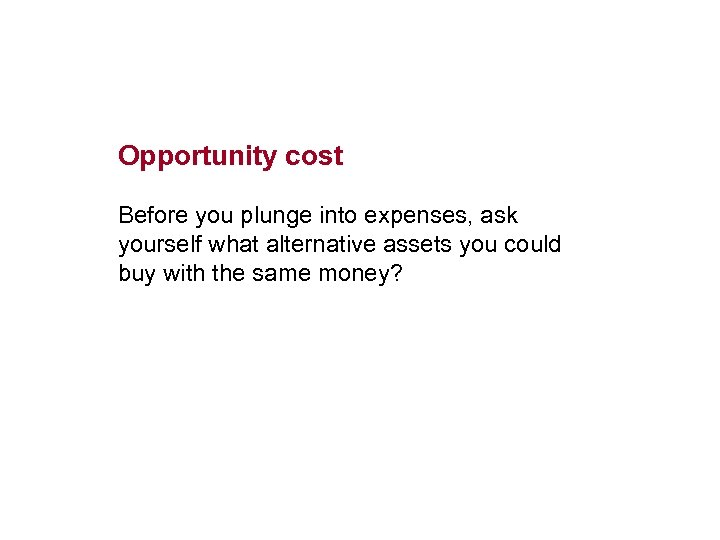 Opportunity cost Before you plunge into expenses, ask yourself what alternative assets you could