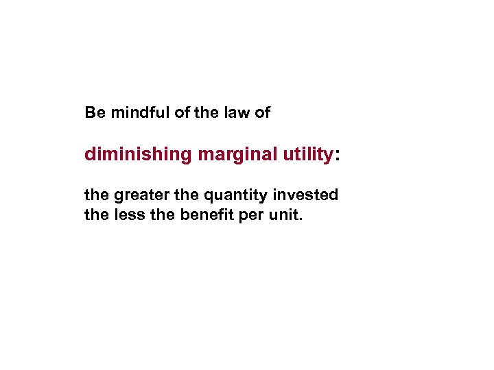 Be mindful of the law of diminishing marginal utility: the greater the quantity invested
