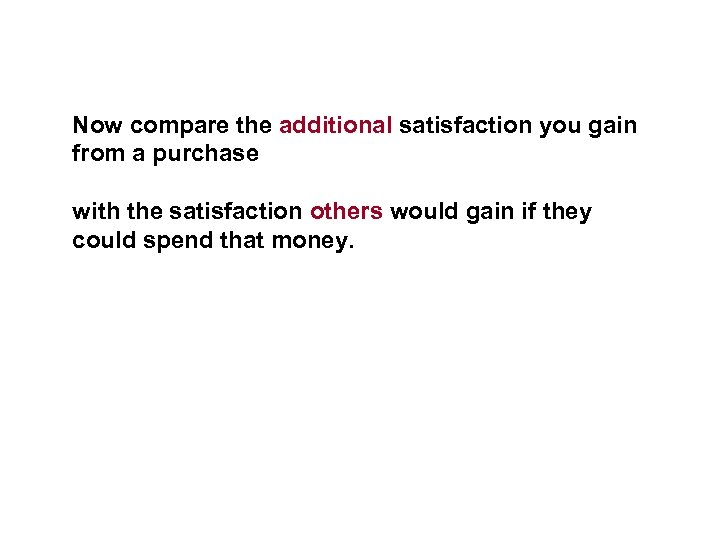 Now compare the additional satisfaction you gain from a purchase with the satisfaction others