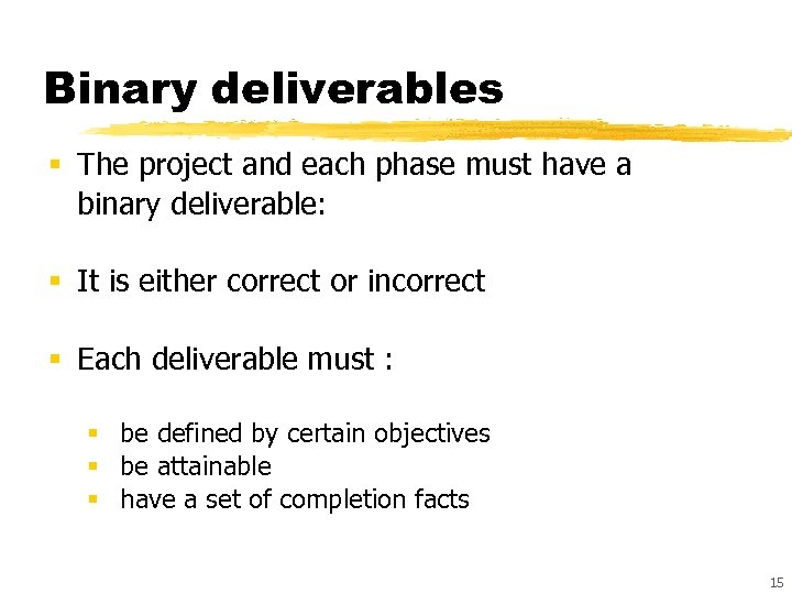 Binary deliverables § The project and each phase must have a binary deliverable: §