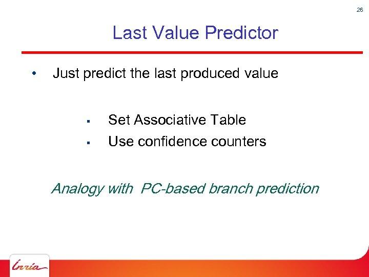 26 Last Value Predictor • Just predict the last produced value § Set Associative