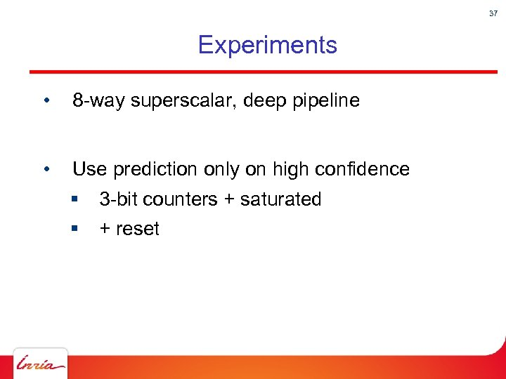 37 Experiments • 8 -way superscalar, deep pipeline • Use prediction only on high