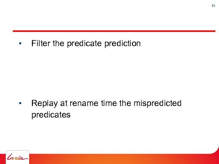 51 • Filter the predicate prediction • Replay at rename time the mispredicted predicates