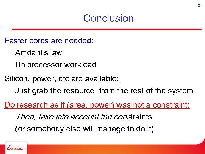 54 Conclusion Faster cores are needed: Amdahl's law, Uniprocessor workload Silicon, power, etc are