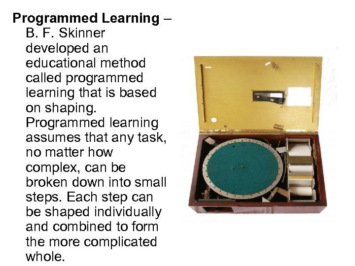 Programmed Learning – B. F. Skinner developed an educational method called programmed learning that