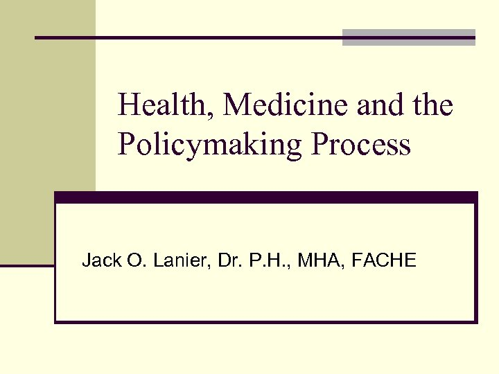 Health, Medicine and the Policymaking Process Jack O. Lanier, Dr. P. H. , MHA,