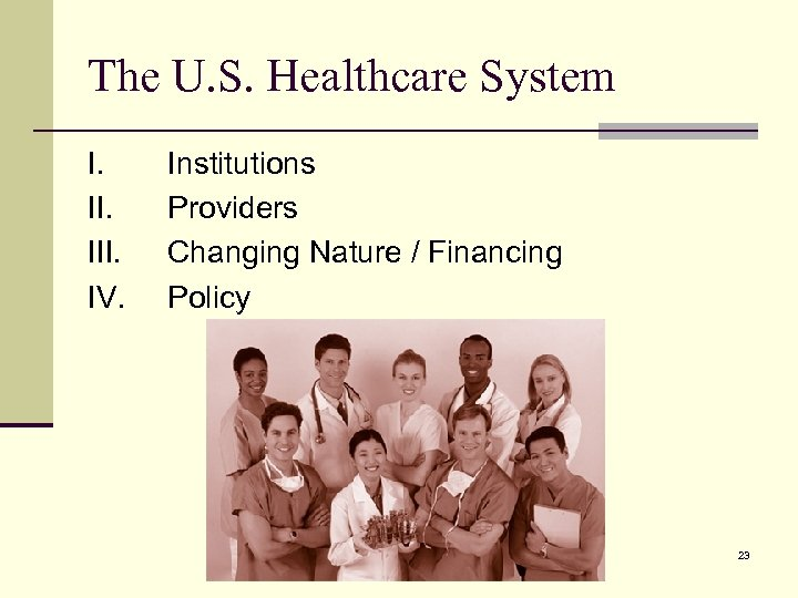 The U. S. Healthcare System I. III. IV. Institutions Providers Changing Nature / Financing