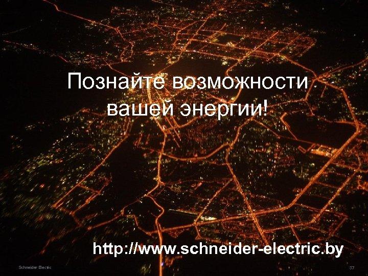 Познайте возможности вашей энергии! http: //www. schneider-electric. by Schneider Electric 43 37