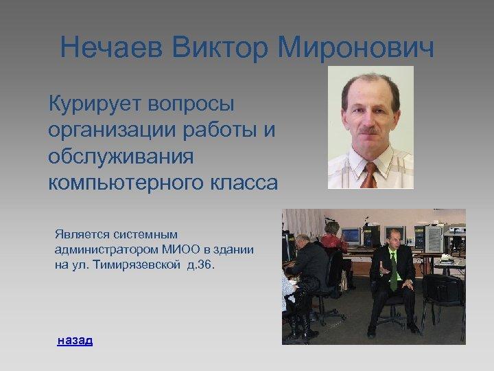 Нечаев Виктор Миронович Курирует вопросы организации работы и обслуживания компьютерного класса Является системным администратором
