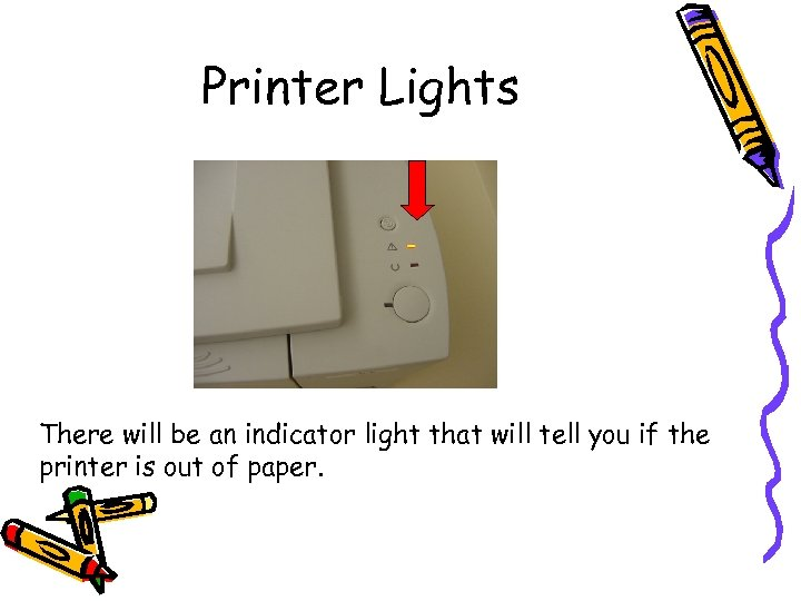Printer Lights There will be an indicator light that will tell you if the