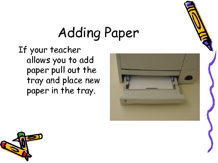 Adding Paper If your teacher allows you to add paper pull out the tray