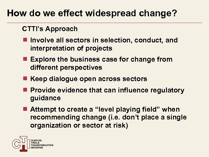 How do we effect widespread change? CTTI's Approach Involve all sectors in selection, conduct,