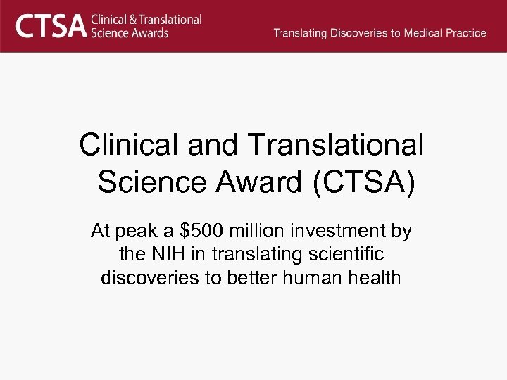 Clinical and Translational Science Award (CTSA) At peak a $500 million investment by the