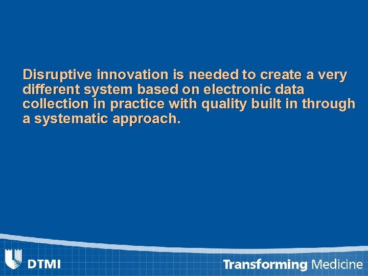Disruptive innovation is needed to create a very different system based on electronic data