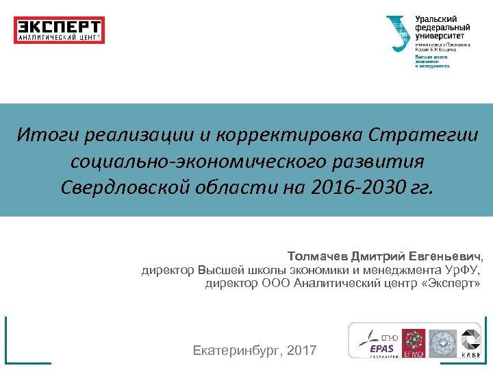 Итоги реализации и корректировка Стратегии социально-экономического развития Свердловской области на 2016 -2030 гг. Толмачев
