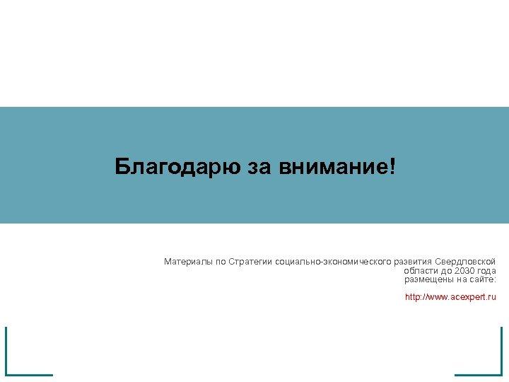 Благодарю за внимание! Материалы по Стратегии социально-экономического развития Свердловской области до 2030 года размещены