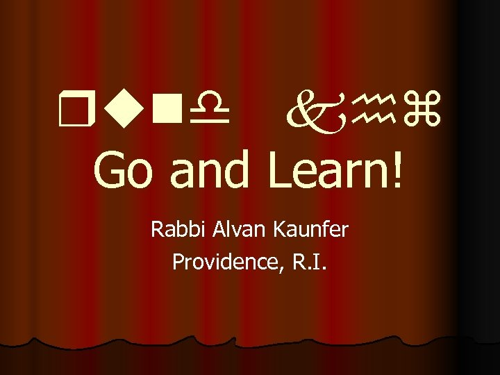 rund khz Go and Learn! Rabbi Alvan Kaunfer Providence, R. I.