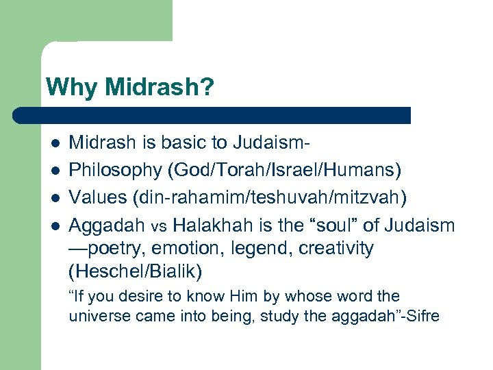Why Midrash? l l Midrash is basic to Judaism. Philosophy (God/Torah/Israel/Humans) Values (din-rahamim/teshuvah/mitzvah) Aggadah