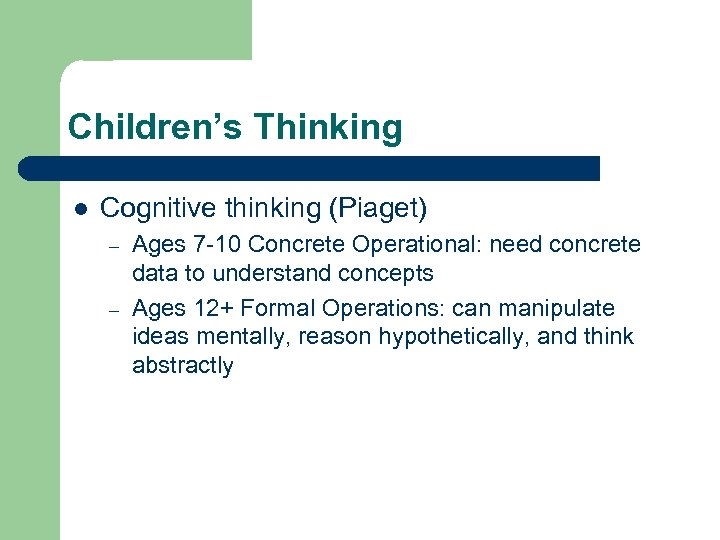 Children's Thinking l Cognitive thinking (Piaget) – – Ages 7 -10 Concrete Operational: need