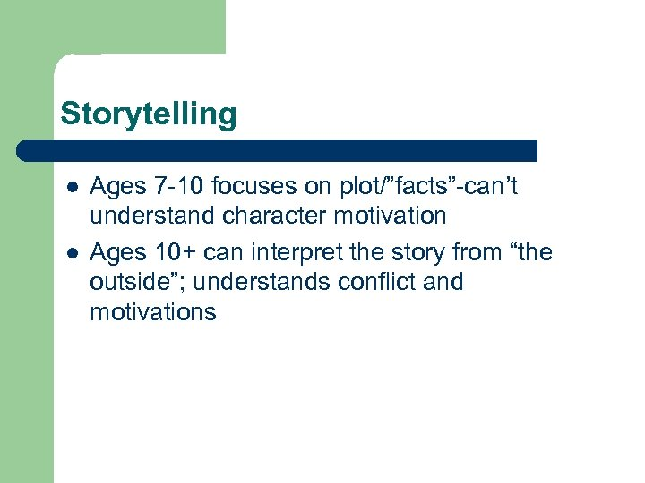 "Storytelling l l Ages 7 -10 focuses on plot/""facts""-can't understand character motivation Ages 10+"