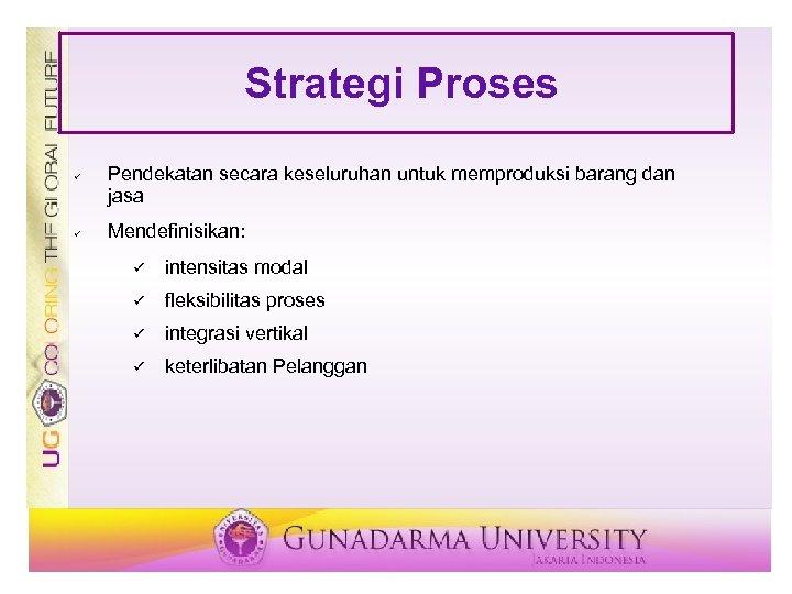 Strategi Proses ü ü Pendekatan secara keseluruhan untuk memproduksi barang dan jasa Mendefinisikan: ü