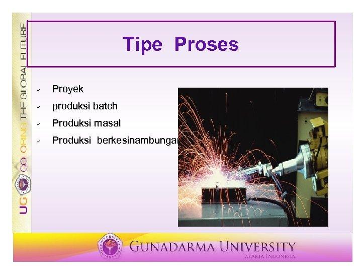 Tipe Proses ü Proyek ü produksi batch ü Produksi masal ü Produksi berkesinambungan