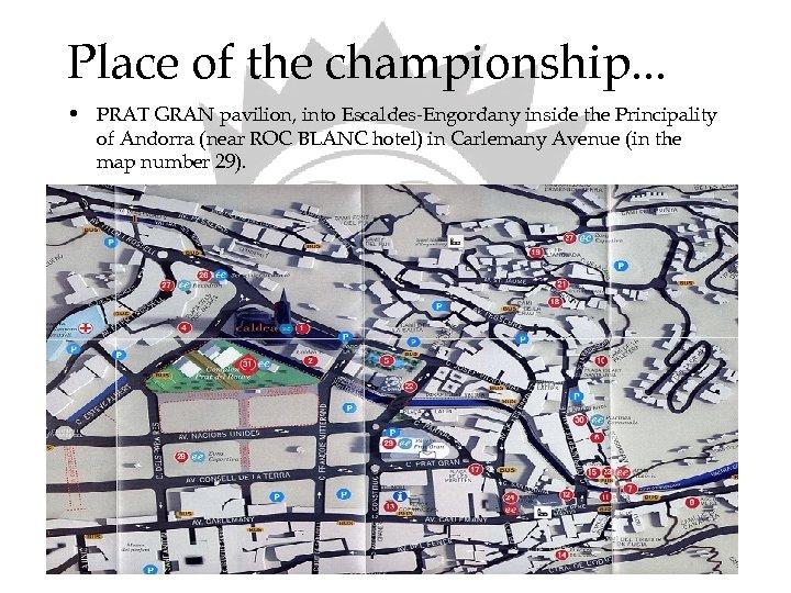 Place of the championship. . . • PRAT GRAN pavilion, into Escaldes-Engordany inside the