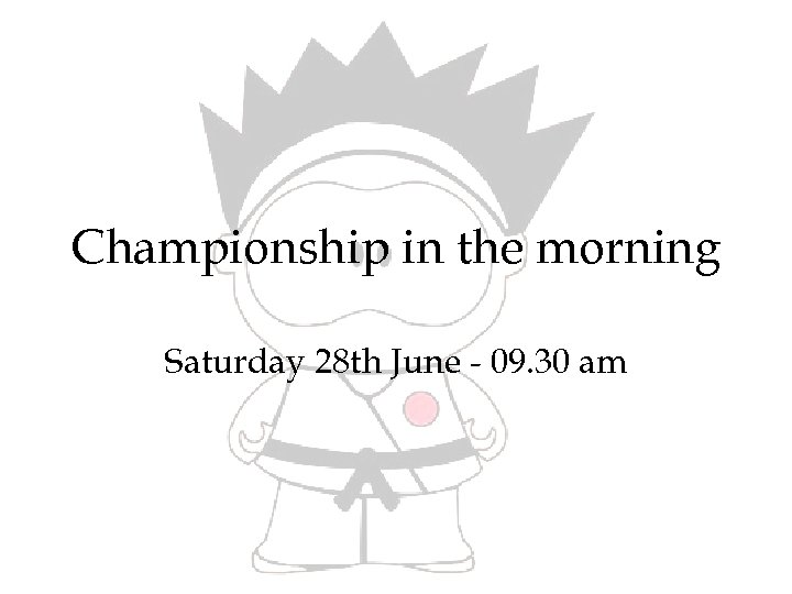 Championship in the morning Saturday 28 th June - 09. 30 am