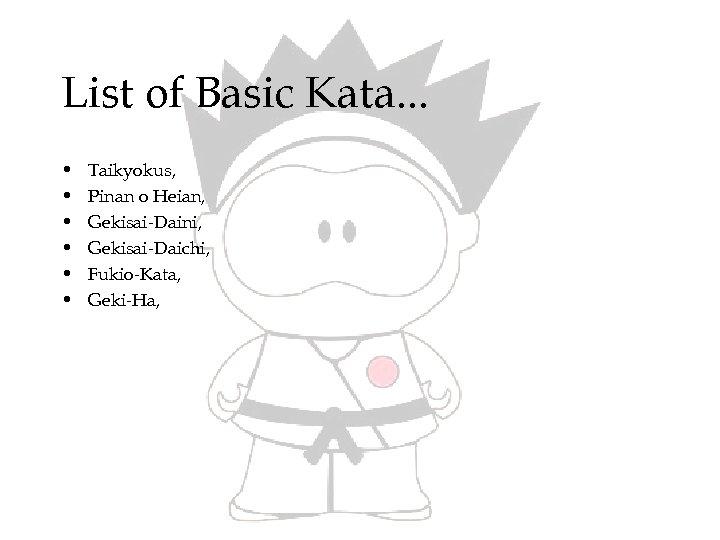 List of Basic Kata. . . • • • Taikyokus, Pinan o Heian, Gekisai-Daini,