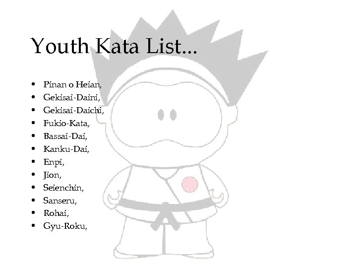 Youth Kata List. . . • • • Pinan o Heian, Gekisai-Daini, Gekisai-Daichi, Fukio-Kata,