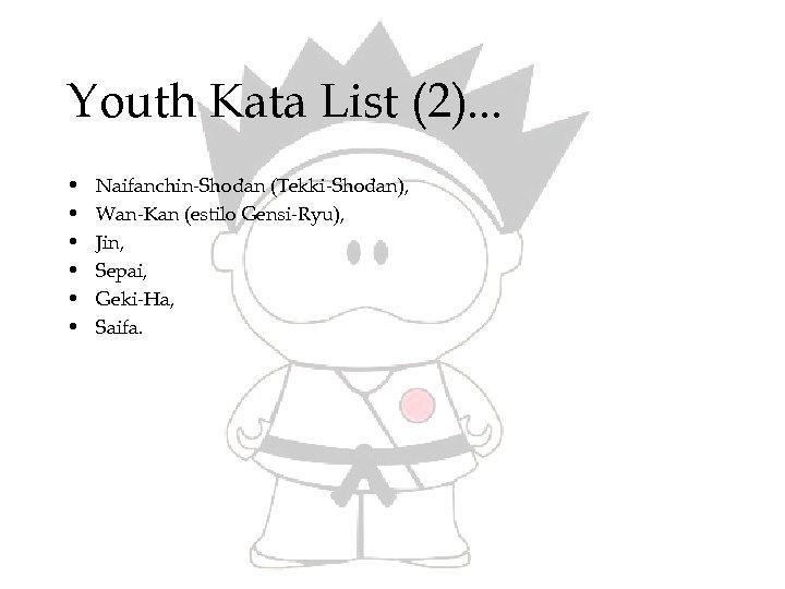Youth Kata List (2). . . • • • Naifanchin-Shodan (Tekki-Shodan), Wan-Kan (estilo Gensi-Ryu),
