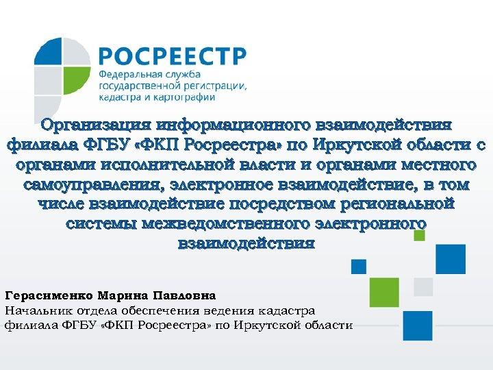 Организация информационного взаимодействия филиала ФГБУ «ФКП Росреестра» по Иркутской области с органами исполнительной власти