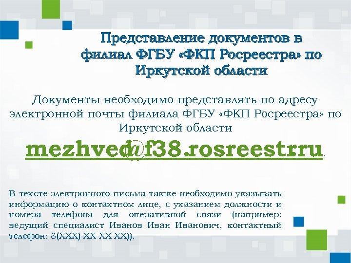 Представление документов в филиал ФГБУ «ФКП Росреестра» по Иркутской области Документы необходимо представлять по