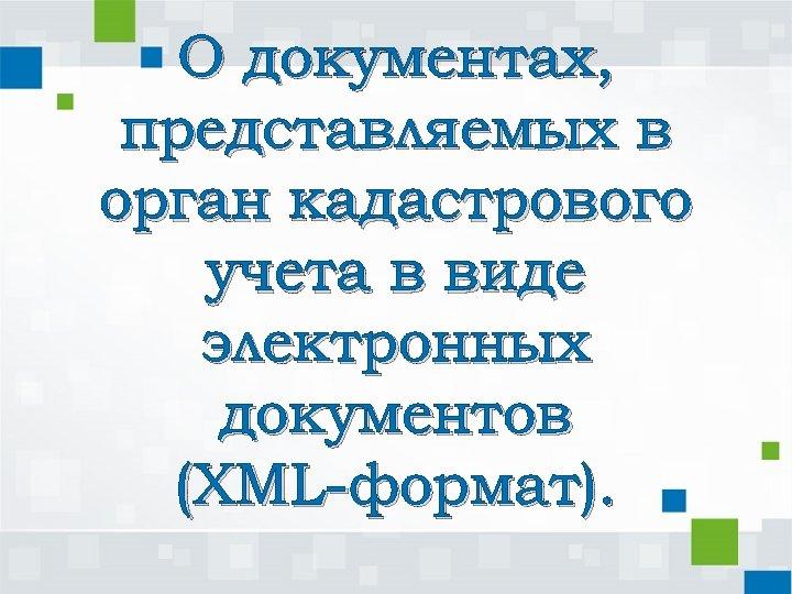 О документах, представляемых в орган кадастрового учета в виде электронных документов (XML-формат).