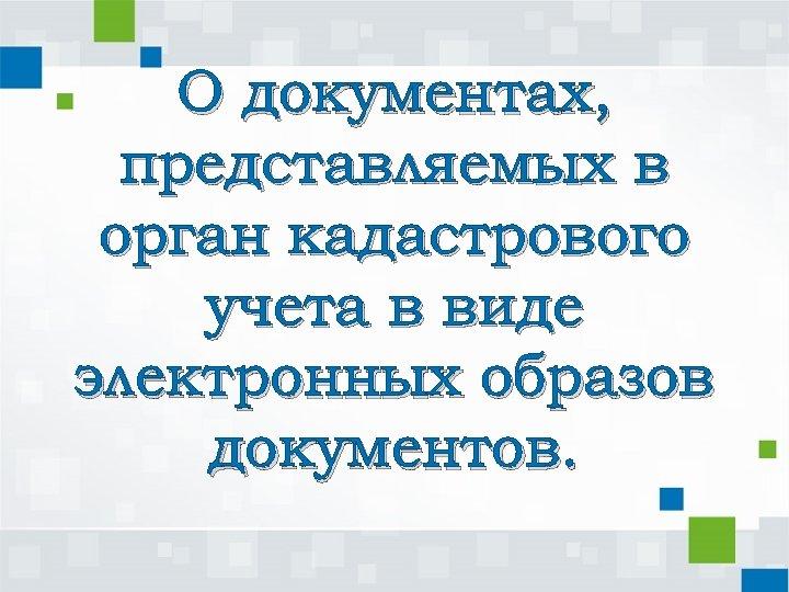 О документах, представляемых в орган кадастрового учета в виде электронных образов документов.