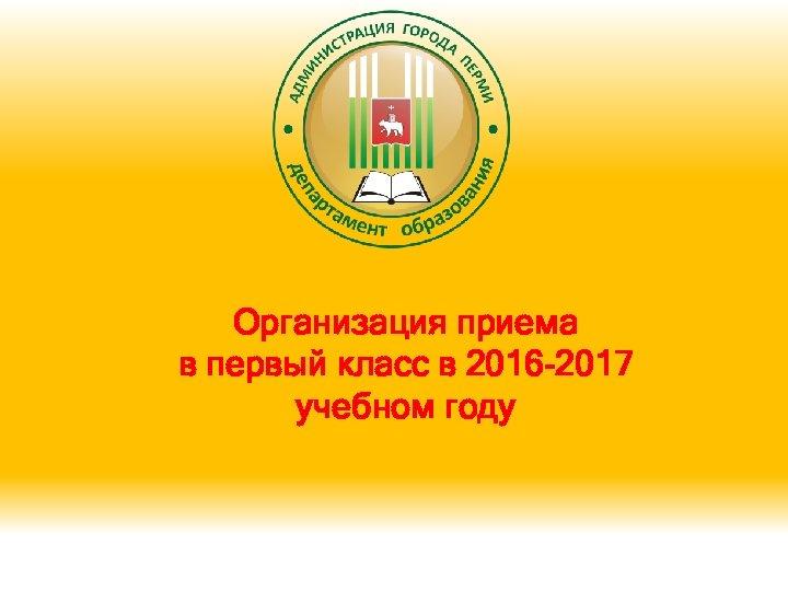 Организация приема в первый класс в 2016 -2017 учебном году