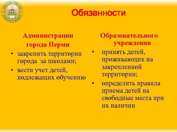 Обязанности Администрации Образовательного учреждения города Перми • закрепить территории • принять детей, проживающих на