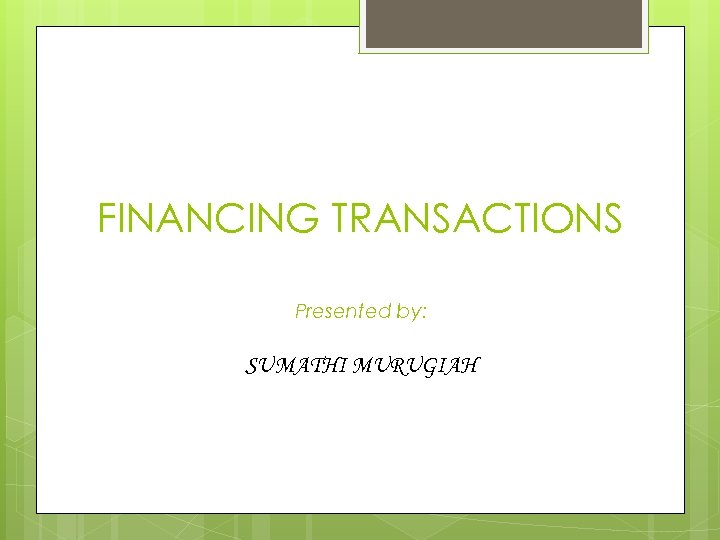 FINANCING TRANSACTIONS Presented by: SUMATHI MURUGIAH