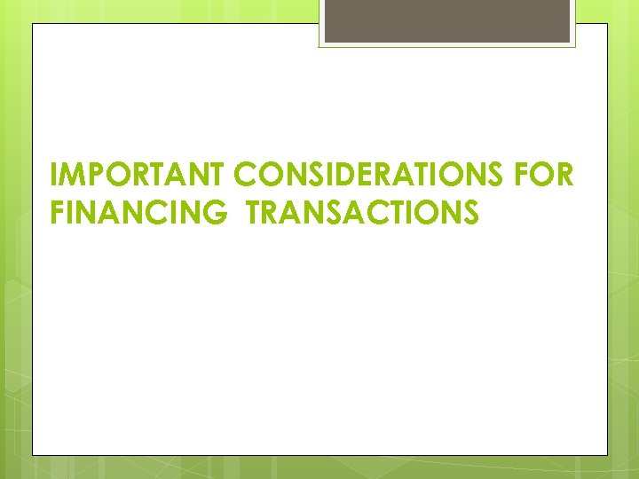 IMPORTANT CONSIDERATIONS FOR FINANCING TRANSACTIONS