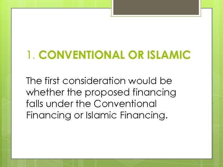 1. CONVENTIONAL OR ISLAMIC The first consideration would be whether the proposed financing falls