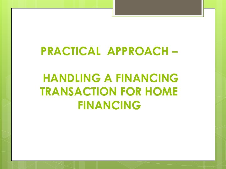 PRACTICAL APPROACH – HANDLING A FINANCING TRANSACTION FOR HOME FINANCING