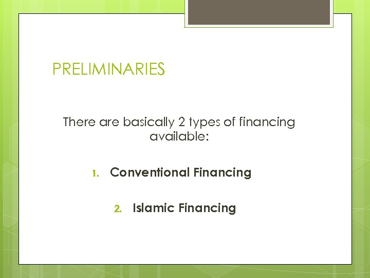 PRELIMINARIES There are basically 2 types of financing available: 1. Conventional Financing 2. Islamic
