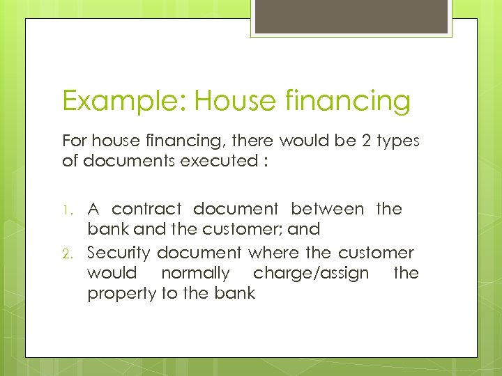 Example: House financing For house financing, there would be 2 types of documents executed